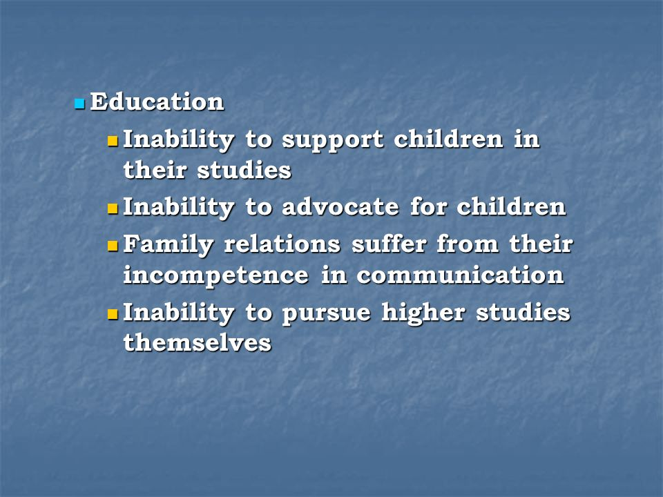 Education Education Inability to support children in their studies Inability to support children in their studies Inability to advocate for children Inability to advocate for children Family relations suffer from their incompetence in communication Family relations suffer from their incompetence in communication Inability to pursue higher studies themselves Inability to pursue higher studies themselves