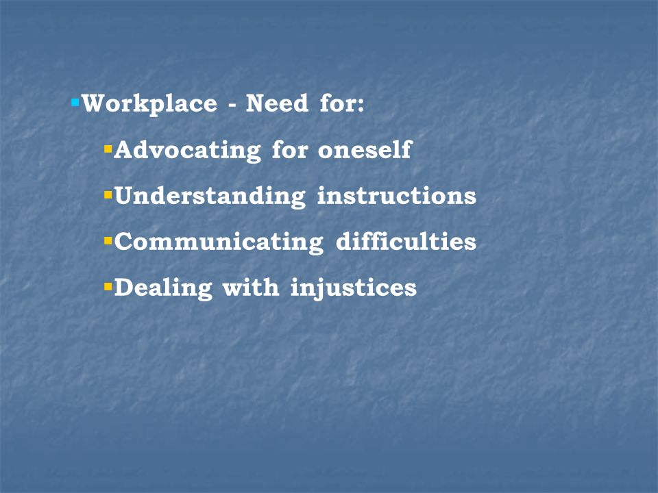 Workplace - Need for: Advocating for oneself Understanding instructions Communicating difficulties Dealing with injustices