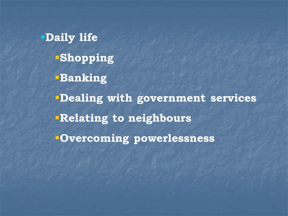 Daily life Shopping Banking Dealing with government services Relating to neighbours Overcoming powerlessness
