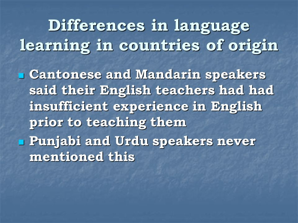 Differences in language learning in countries of origin Cantonese and Mandarin speakers said their English teachers had had insufficient experience in English prior to teaching them Cantonese and Mandarin speakers said their English teachers had had insufficient experience in English prior to teaching them Punjabi and Urdu speakers never mentioned this Punjabi and Urdu speakers never mentioned this