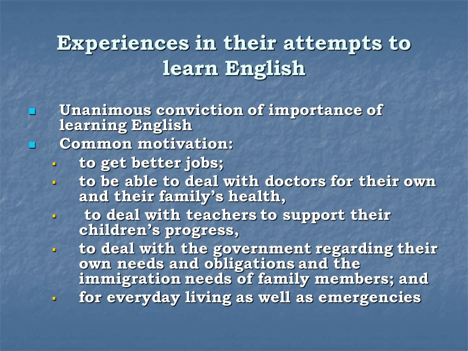 Experiences in their attempts to learn English Unanimous conviction of importance of learning English Unanimous conviction of importance of learning English Common motivation: Common motivation: to get better jobs; to get better jobs; to be able to deal with doctors for their own and their familys health, to be able to deal with doctors for their own and their familys health, to deal with teachers to support their childrens progress, to deal with teachers to support their childrens progress, to deal with the government regarding their own needs and obligations and the immigration needs of family members; and to deal with the government regarding their own needs and obligations and the immigration needs of family members; and for everyday living as well as emergencies for everyday living as well as emergencies