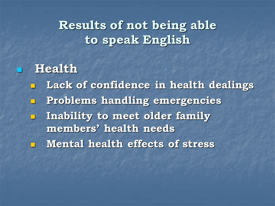 Results of not being able to speak English Health Health Lack of confidence in health dealings Lack of confidence in health dealings Problems handling emergencies Problems handling emergencies Inability to meet older family members health needs Inability to meet older family members health needs Mental health effects of stress Mental health effects of stress