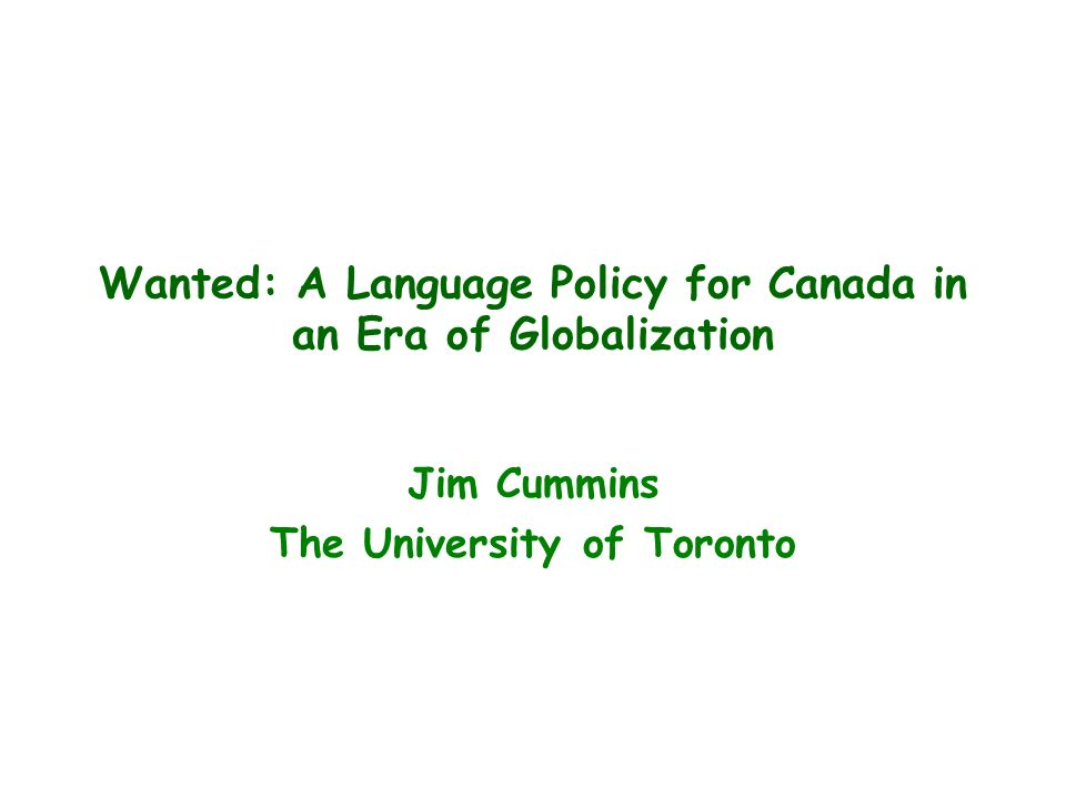Wanted: A Language Policy for Canada in an Era of Globalization Jim Cummins The University of Toronto