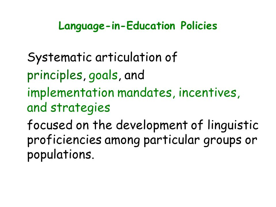 Language-in-Education Policies Systematic articulation of principles, goals, and implementation mandates, incentives, and strategies focused on the development of linguistic proficiencies among particular groups or populations.