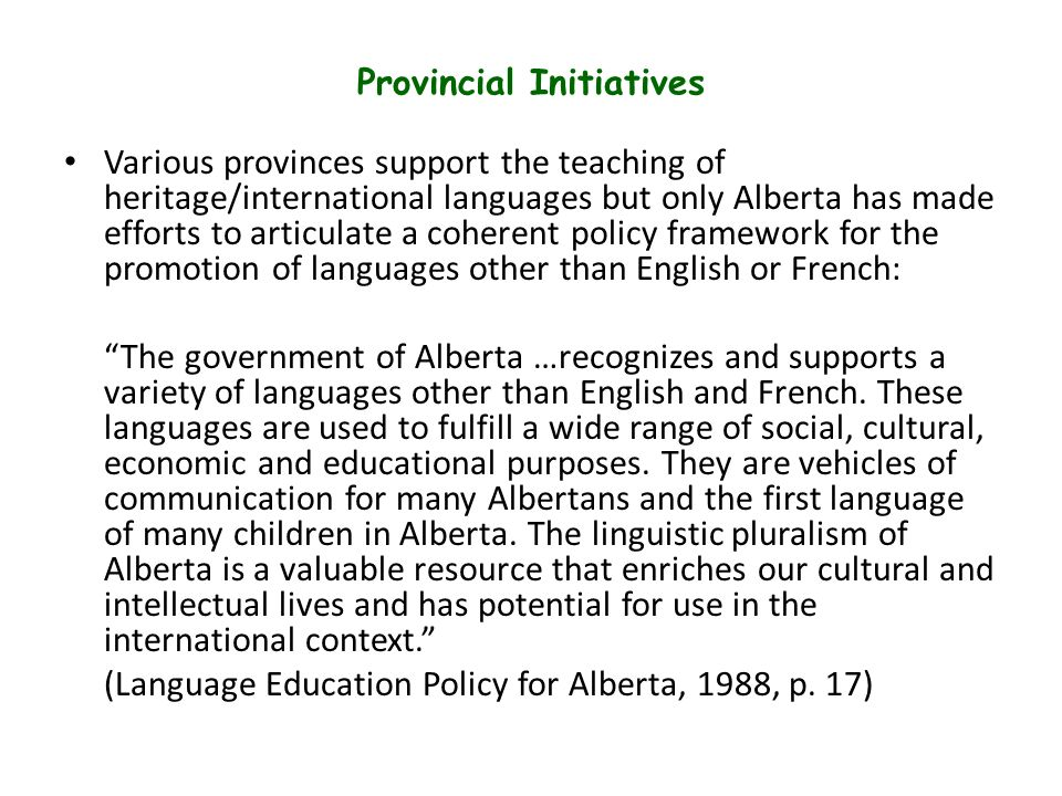 Provincial Initiatives Various provinces support the teaching of heritage/international languages but only Alberta has made efforts to articulate a coherent policy framework for the promotion of languages other than English or French: The government of Alberta …recognizes and supports a variety of languages other than English and French.