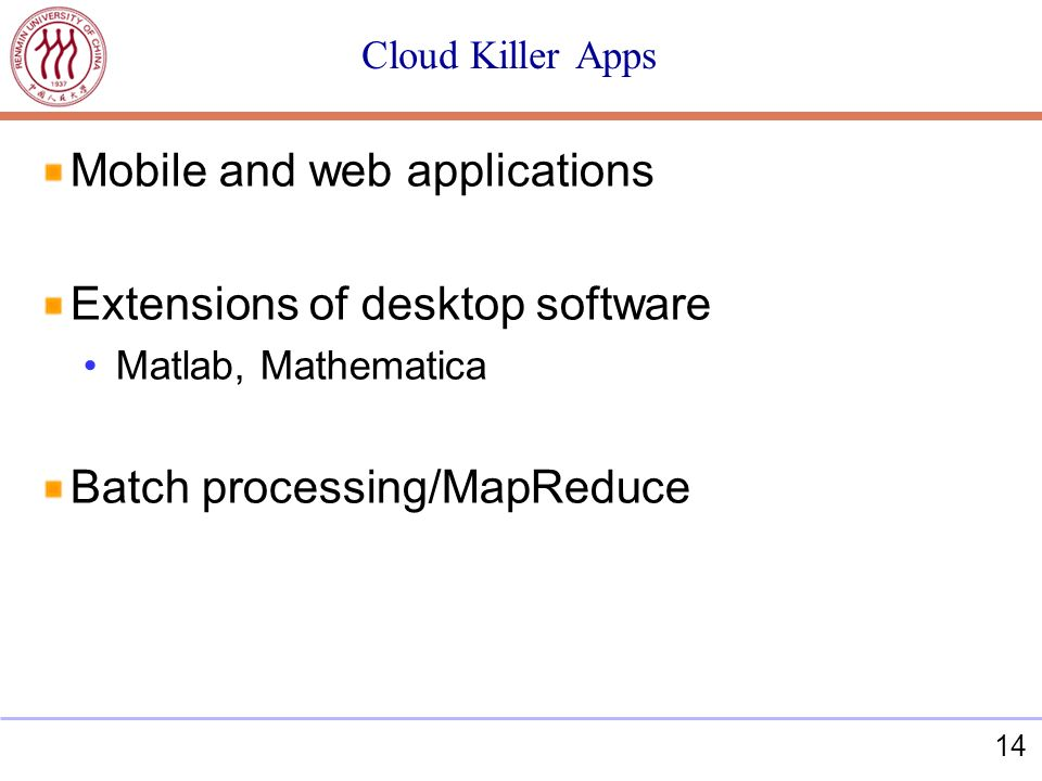 14 Cloud Killer Apps Mobile and web applications Extensions of desktop software Matlab, Mathematica Batch processing/MapReduce