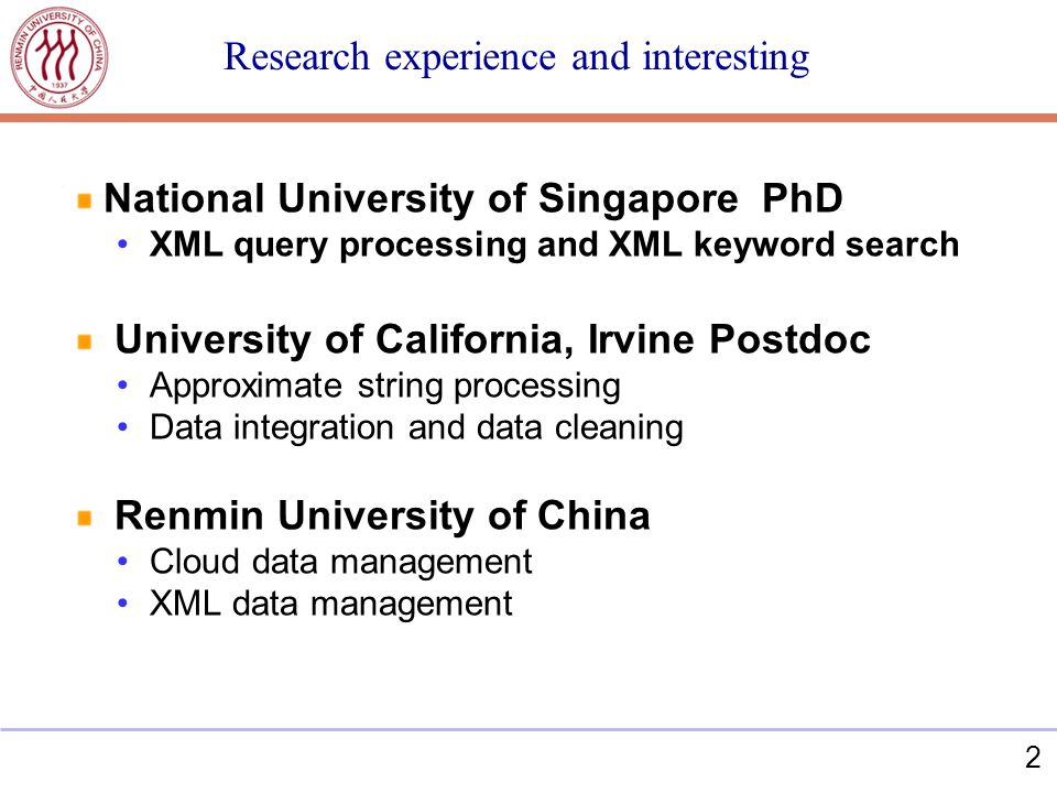 2 National University of Singapore PhD XML query processing and XML keyword search University of California, Irvine Postdoc Approximate string processing Data integration and data cleaning Renmin University of China Cloud data management XML data management Research experience and interesting