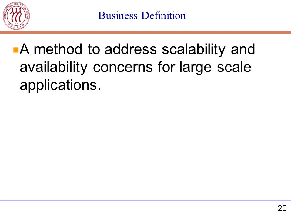 20 Business Definition A method to address scalability and availability concerns for large scale applications.
