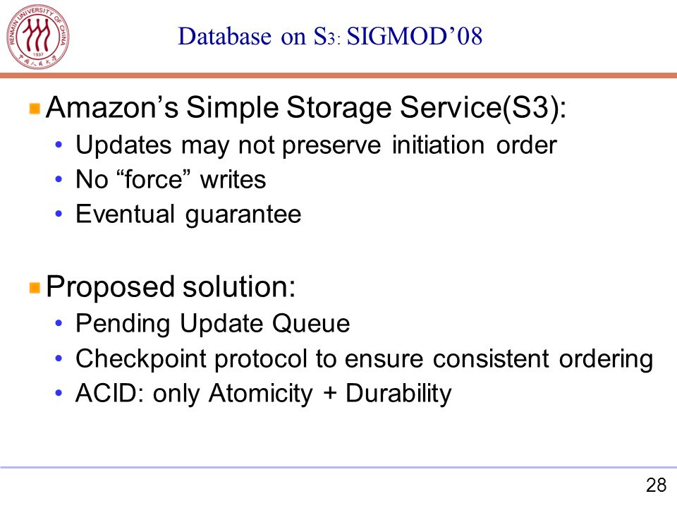 28 Database on S 3: SIGMOD08 Amazons Simple Storage Service(S3): Updates may not preserve initiation order No force writes Eventual guarantee Proposed solution: Pending Update Queue Checkpoint protocol to ensure consistent ordering ACID: only Atomicity + Durability