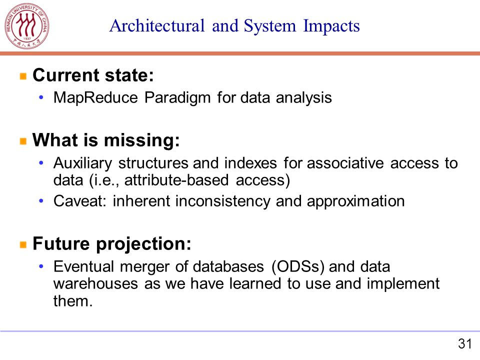 31 Architectural and System Impacts Current state: MapReduce Paradigm for data analysis What is missing: Auxiliary structures and indexes for associative access to data (i.e., attribute-based access) Caveat: inherent inconsistency and approximation Future projection: Eventual merger of databases (ODSs) and data warehouses as we have learned to use and implement them.