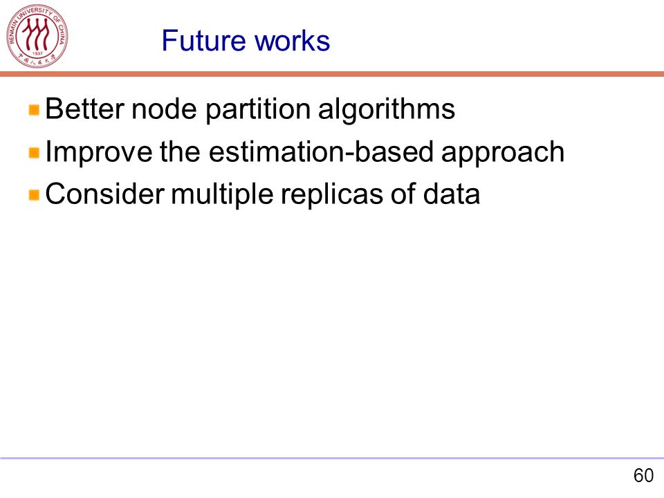 60 Better node partition algorithms Improve the estimation-based approach Consider multiple replicas of data Future works