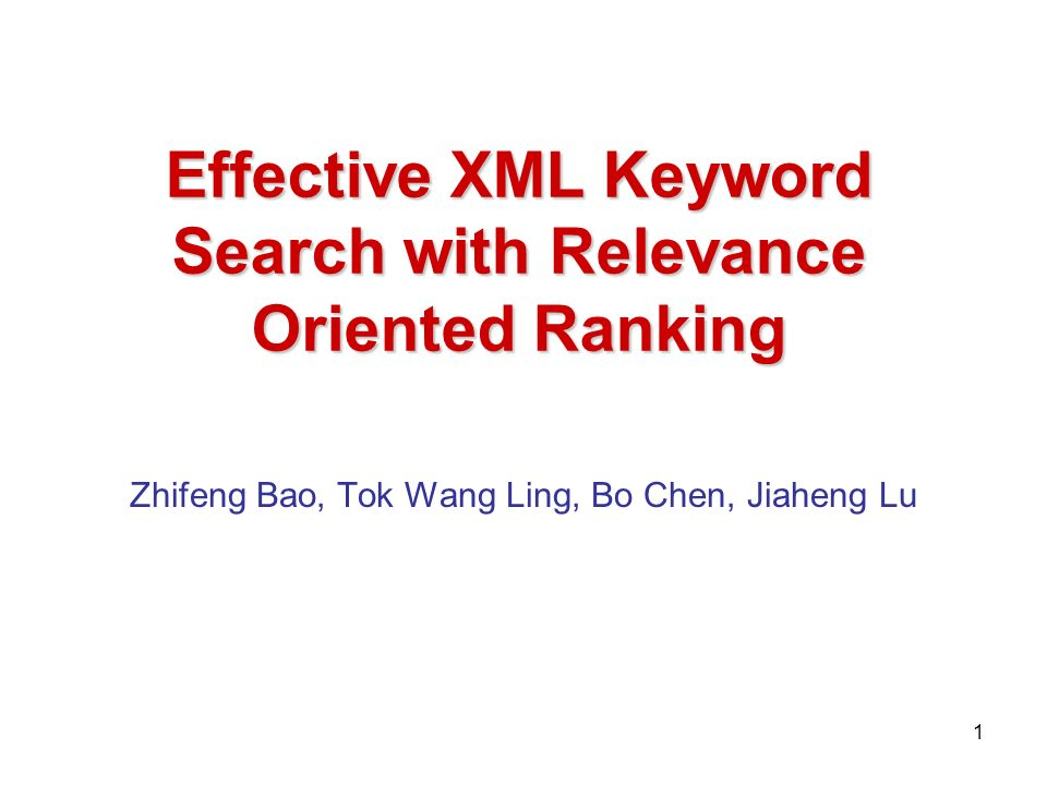 Effective XML Keyword Search with Relevance Oriented Ranking Zhifeng Bao, Tok Wang Ling, Bo Chen, Jiaheng Lu 1