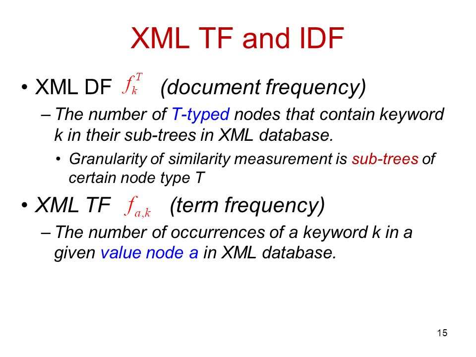 XML TF and IDF XML DF (document frequency) –The number of T-typed nodes that contain keyword k in their sub-trees in XML database.