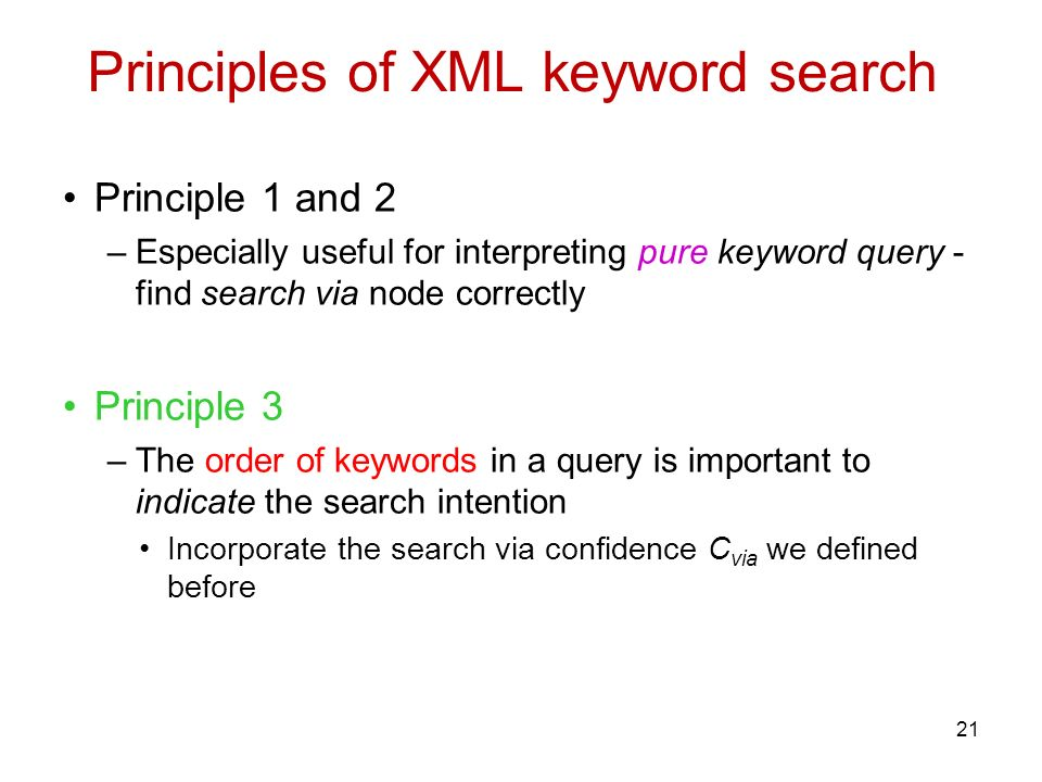 Principles of XML keyword search Principle 1 and 2 –Especially useful for interpreting pure keyword query - find search via node correctly Principle 3 –The order of keywords in a query is important to indicate the search intention Incorporate the search via confidence C via we defined before 21