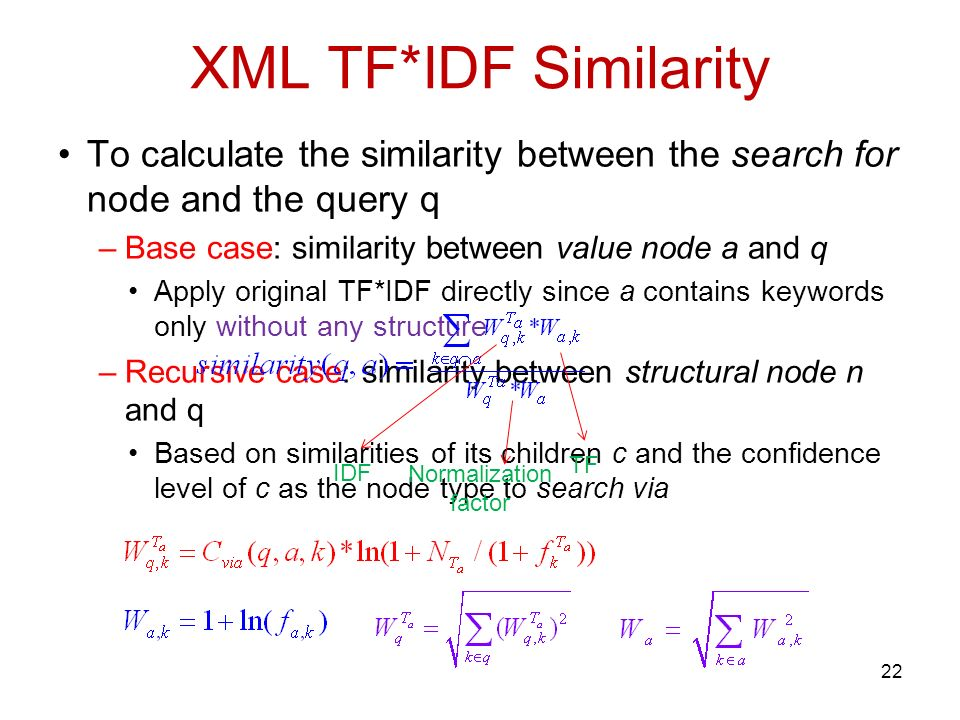 XML TF*IDF Similarity To calculate the similarity between the search for node and the query q –Base case: similarity between value node a and q Apply original TF*IDF directly since a contains keywords only without any structure –Recursive case: similarity between structural node n and q Based on similarities of its children c and the confidence level of c as the node type to search via IDF TF Normalization factor 22