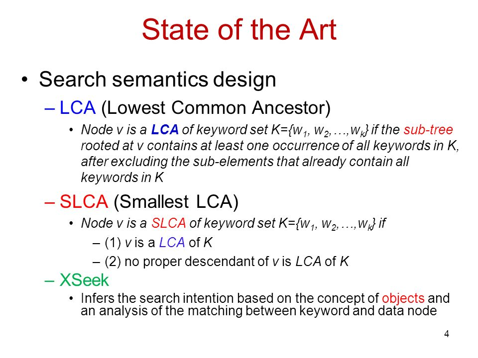 State of the Art Search semantics design –LCA (Lowest Common Ancestor) Node v is a LCA of keyword set K={w 1, w 2,…,w k } if the sub-tree rooted at v contains at least one occurrence of all keywords in K, after excluding the sub-elements that already contain all keywords in K –SLCA (Smallest LCA) Node v is a SLCA of keyword set K={w 1, w 2,…,w k } if –(1) v is a LCA of K –(2) no proper descendant of v is LCA of K –XSeek Infers the search intention based on the concept of objects and an analysis of the matching between keyword and data node 4