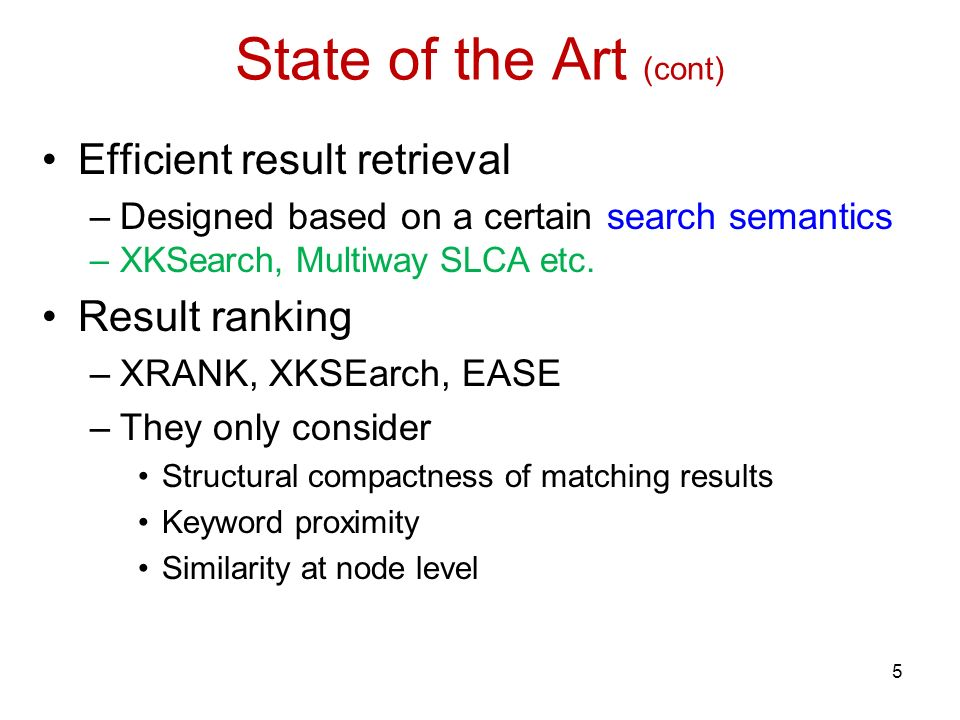 State of the Art (cont) Efficient result retrieval –Designed based on a certain search semantics –XKSearch, Multiway SLCA etc.