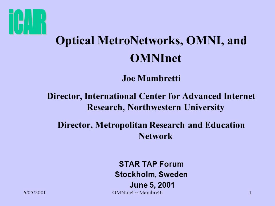 6/05/2001OMNInet -- Mambretti1 Optical MetroNetworks, OMNI, and OMNInet Joe Mambretti Director, International Center for Advanced Internet Research, Northwestern University Director, Metropolitan Research and Education Network STAR TAP Forum Stockholm, Sweden June 5, 2001