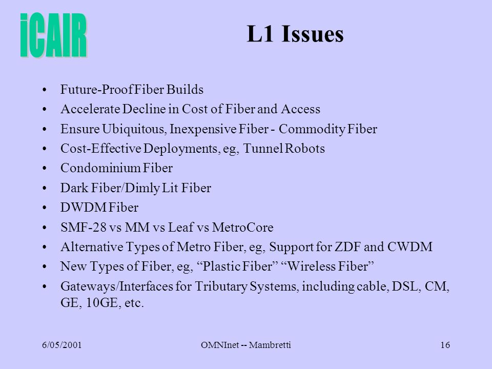6/05/2001OMNInet -- Mambretti16 L1 Issues Future-Proof Fiber Builds Accelerate Decline in Cost of Fiber and Access Ensure Ubiquitous, Inexpensive Fiber - Commodity Fiber Cost-Effective Deployments, eg, Tunnel Robots Condominium Fiber Dark Fiber/Dimly Lit Fiber DWDM Fiber SMF-28 vs MM vs Leaf vs MetroCore Alternative Types of Metro Fiber, eg, Support for ZDF and CWDM New Types of Fiber, eg, Plastic Fiber Wireless Fiber Gateways/Interfaces for Tributary Systems, including cable, DSL, CM, GE, 10GE, etc.