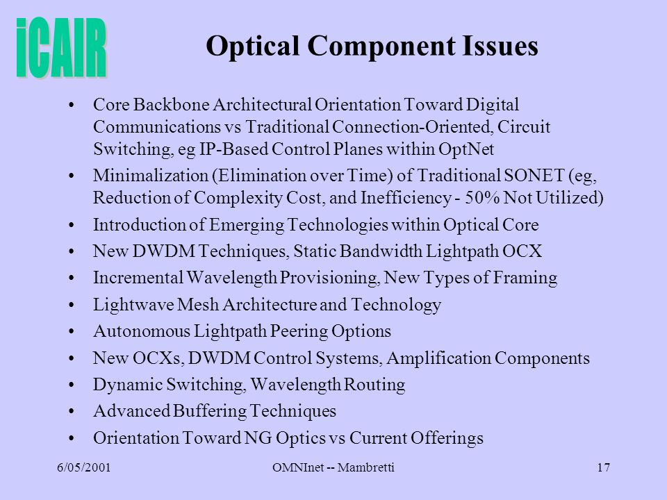6/05/2001OMNInet -- Mambretti17 Optical Component Issues Core Backbone Architectural Orientation Toward Digital Communications vs Traditional Connection-Oriented, Circuit Switching, eg IP-Based Control Planes within OptNet Minimalization (Elimination over Time) of Traditional SONET (eg, Reduction of Complexity Cost, and Inefficiency - 50% Not Utilized) Introduction of Emerging Technologies within Optical Core New DWDM Techniques, Static Bandwidth Lightpath OCX Incremental Wavelength Provisioning, New Types of Framing Lightwave Mesh Architecture and Technology Autonomous Lightpath Peering Options New OCXs, DWDM Control Systems, Amplification Components Dynamic Switching, Wavelength Routing Advanced Buffering Techniques Orientation Toward NG Optics vs Current Offerings