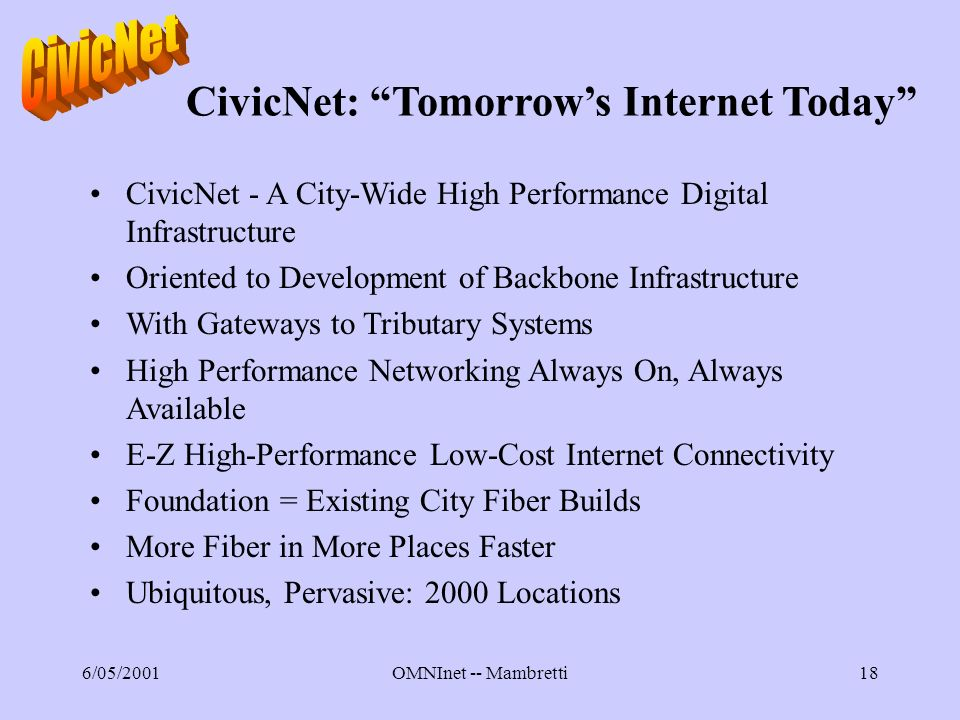 6/05/2001OMNInet -- Mambretti18 CivicNet: Tomorrows Internet Today CivicNet - A City-Wide High Performance Digital Infrastructure Oriented to Development of Backbone Infrastructure With Gateways to Tributary Systems High Performance Networking Always On, Always Available E-Z High-Performance Low-Cost Internet Connectivity Foundation = Existing City Fiber Builds More Fiber in More Places Faster Ubiquitous, Pervasive: 2000 Locations
