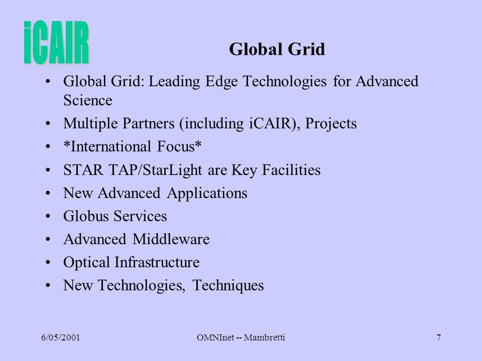 6/05/2001OMNInet -- Mambretti7 Global Grid Global Grid: Leading Edge Technologies for Advanced Science Multiple Partners (including iCAIR), Projects *International Focus* STAR TAP/StarLight are Key Facilities New Advanced Applications Globus Services Advanced Middleware Optical Infrastructure New Technologies, Techniques