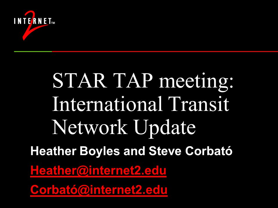 STAR TAP meeting: International Transit Network Update Heather Boyles and Steve Corbató Heather@internet2.edu Corbató@internet2.edu