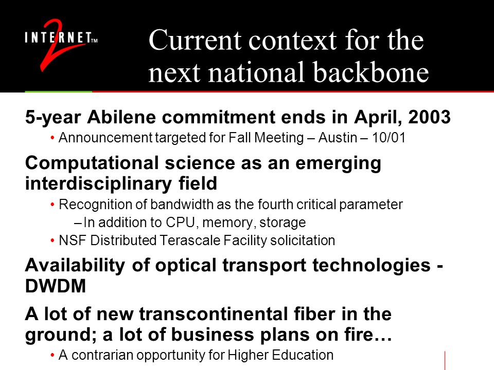 Current context for the next national backbone 5-year Abilene commitment ends in April, 2003 Announcement targeted for Fall Meeting – Austin – 10/01 Computational science as an emerging interdisciplinary field Recognition of bandwidth as the fourth critical parameter –In addition to CPU, memory, storage NSF Distributed Terascale Facility solicitation Availability of optical transport technologies - DWDM A lot of new transcontinental fiber in the ground; a lot of business plans on fire… A contrarian opportunity for Higher Education
