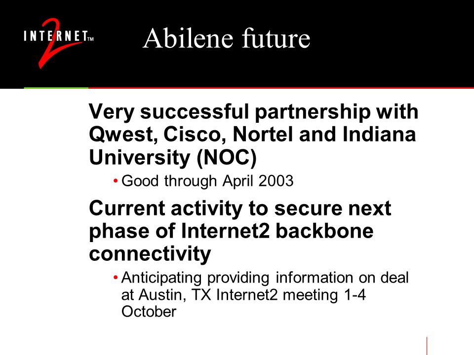 Abilene future Very successful partnership with Qwest, Cisco, Nortel and Indiana University (NOC) Good through April 2003 Current activity to secure next phase of Internet2 backbone connectivity Anticipating providing information on deal at Austin, TX Internet2 meeting 1-4 October