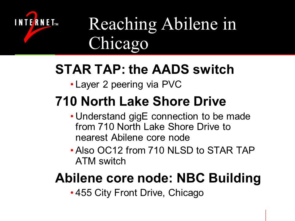Reaching Abilene in Chicago STAR TAP: the AADS switch Layer 2 peering via PVC 710 North Lake Shore Drive Understand gigE connection to be made from 710 North Lake Shore Drive to nearest Abilene core node Also OC12 from 710 NLSD to STAR TAP ATM switch Abilene core node: NBC Building 455 City Front Drive, Chicago