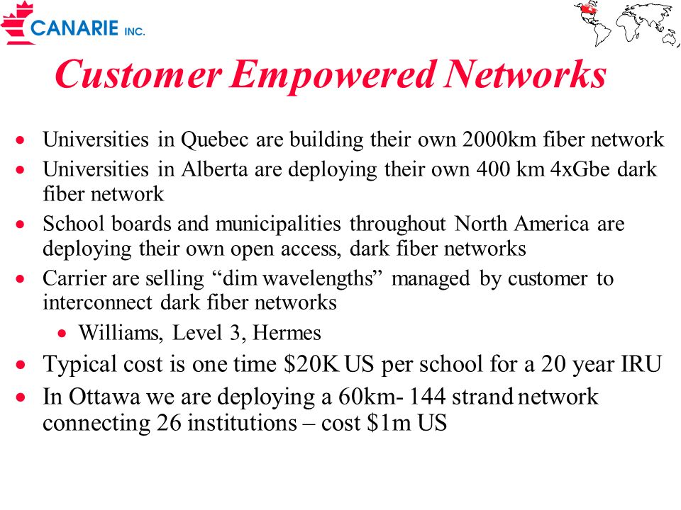 Customer Empowered Networks Universities in Quebec are building their own 2000km fiber network Universities in Alberta are deploying their own 400 km 4xGbe dark fiber network School boards and municipalities throughout North America are deploying their own open access, dark fiber networks Carrier are selling dim wavelengths managed by customer to interconnect dark fiber networks Williams, Level 3, Hermes Typical cost is one time $20K US per school for a 20 year IRU In Ottawa we are deploying a 60km- 144 strand network connecting 26 institutions – cost $1m US
