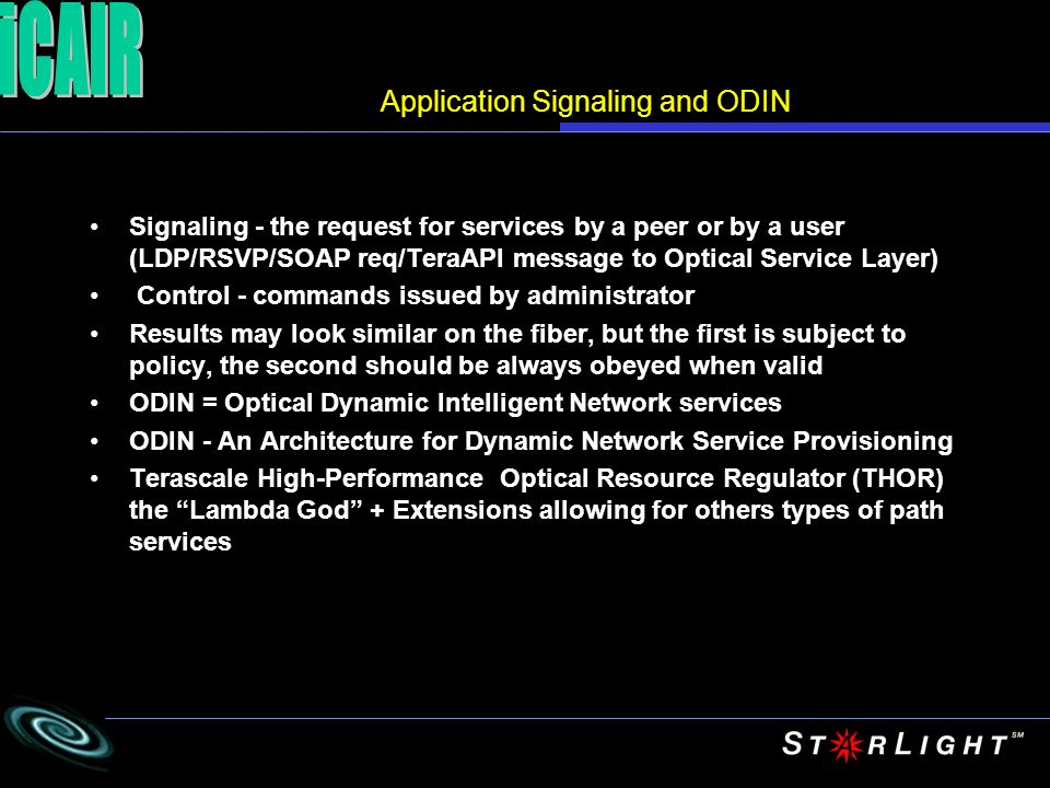 Application Signaling and ODIN Signaling - the request for services by a peer or by a user (LDP/RSVP/SOAP req/TeraAPI message to Optical Service Layer) Control - commands issued by administrator Results may look similar on the fiber, but the first is subject to policy, the second should be always obeyed when valid ODIN = Optical Dynamic Intelligent Network services ODIN - An Architecture for Dynamic Network Service Provisioning Terascale High-Performance Optical Resource Regulator (THOR) the Lambda God + Extensions allowing for others types of path services