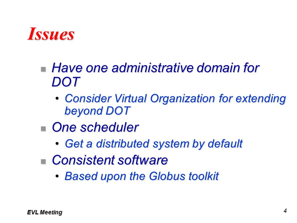 EVL Meeting 4 Issues n Have one administrative domain for DOT Consider Virtual Organization for extending beyond DOTConsider Virtual Organization for extending beyond DOT n One scheduler Get a distributed system by defaultGet a distributed system by default n Consistent software Based upon the Globus toolkitBased upon the Globus toolkit