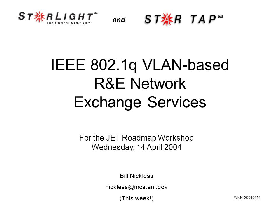 IEEE 802.1q VLAN-based R&E Network Exchange Services and For the JET Roadmap Workshop Wednesday, 14 April 2004 WKN 20040414 Bill Nickless nickless@mcs.anl.gov (This week!)