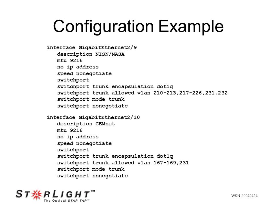 Configuration Example interface GigabitEthernet2/9 description NISN/NASA mtu 9216 no ip address speed nonegotiate switchport switchport trunk encapsulation dot1q switchport trunk allowed vlan 210-213,217-226,231,232 switchport mode trunk switchport nonegotiate interface GigabitEthernet2/10 description GEMnet mtu 9216 no ip address speed nonegotiate switchport switchport trunk encapsulation dot1q switchport trunk allowed vlan 167-169,231 switchport mode trunk switchport nonegotiate WKN 20040414