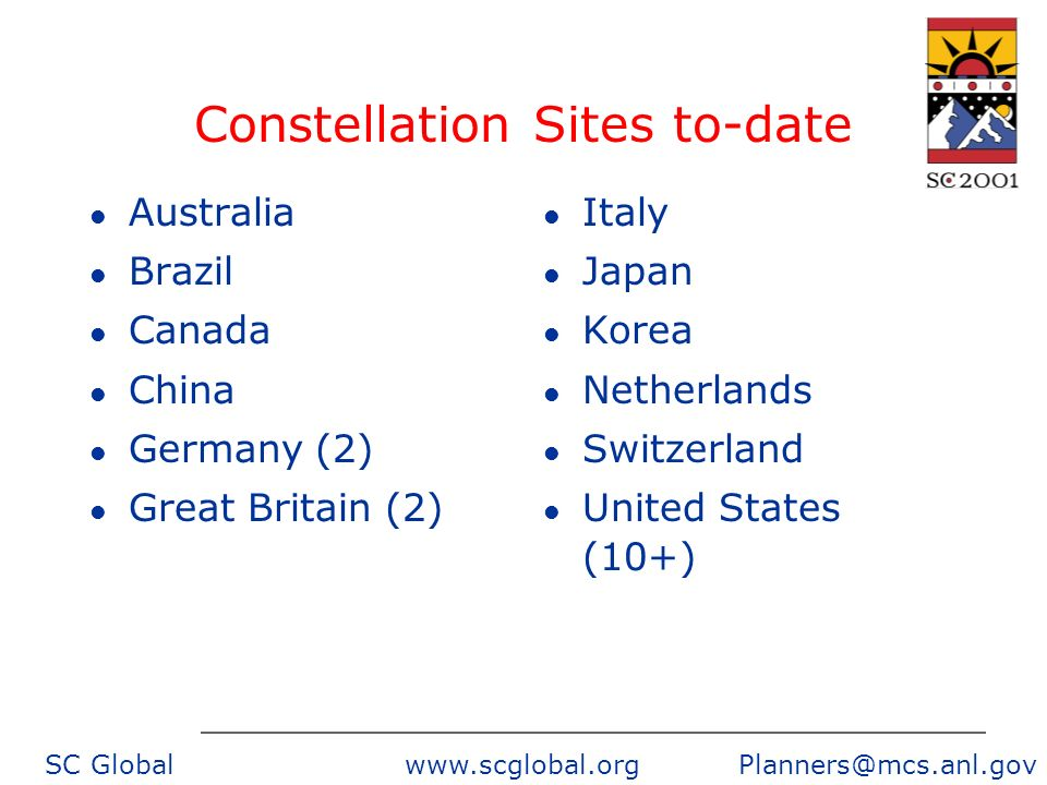 SC Global www.scglobal.org Planners@mcs.anl.gov Constellation Sites to-date l Australia l Brazil l Canada l China l Germany (2) l Great Britain (2) l Italy l Japan l Korea l Netherlands l Switzerland l United States (10+)