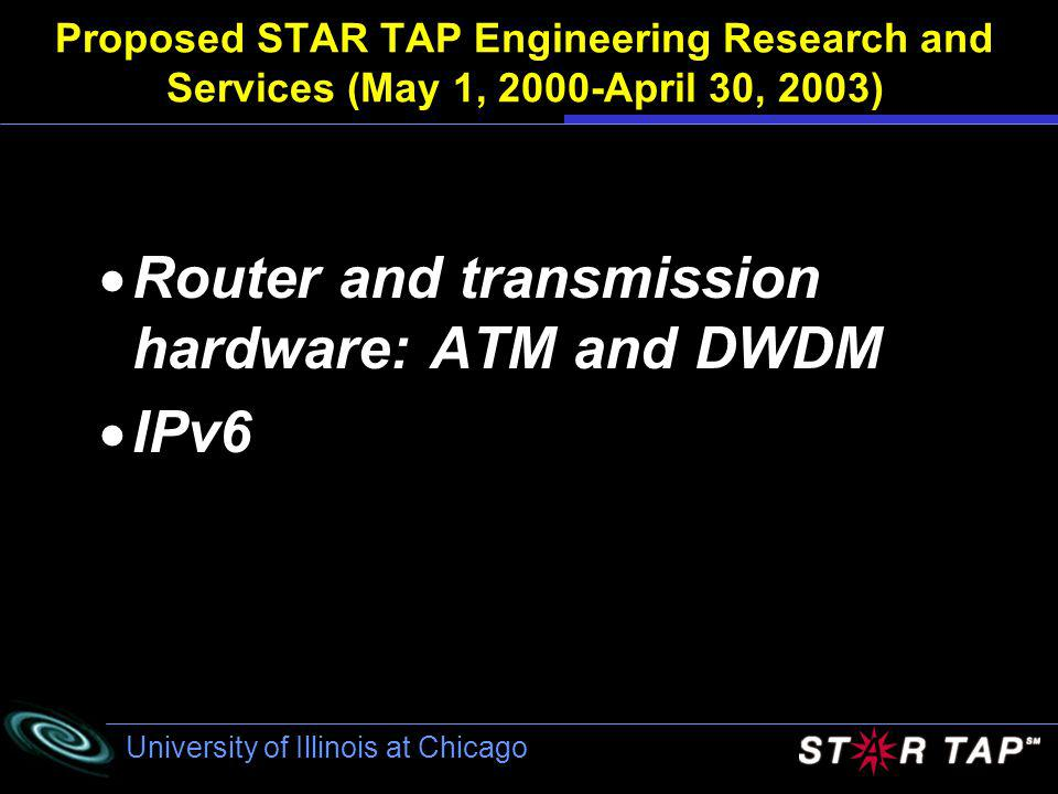 University of Illinois at Chicago Proposed STAR TAP Engineering Research and Services (May 1, 2000-April 30, 2003) Router and transmission hardware: ATM and DWDM IPv6