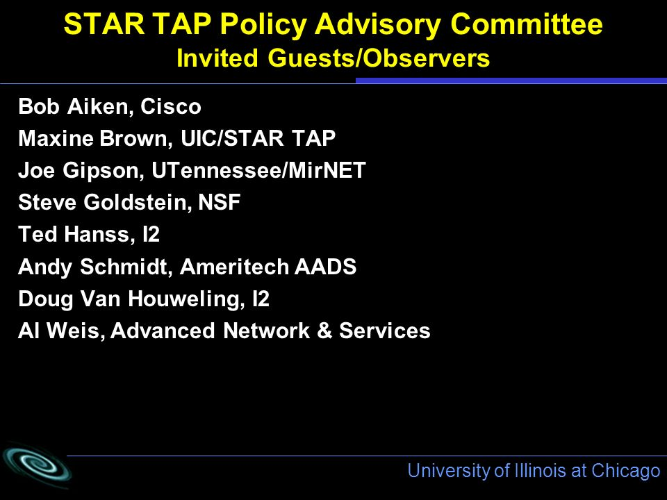 University of Illinois at Chicago STAR TAP Policy Advisory Committee Invited Guests/Observers Bob Aiken, Cisco Maxine Brown, UIC/STAR TAP Joe Gipson, UTennessee/MirNET Steve Goldstein, NSF Ted Hanss, I2 Andy Schmidt, Ameritech AADS Doug Van Houweling, I2 Al Weis, Advanced Network & Services