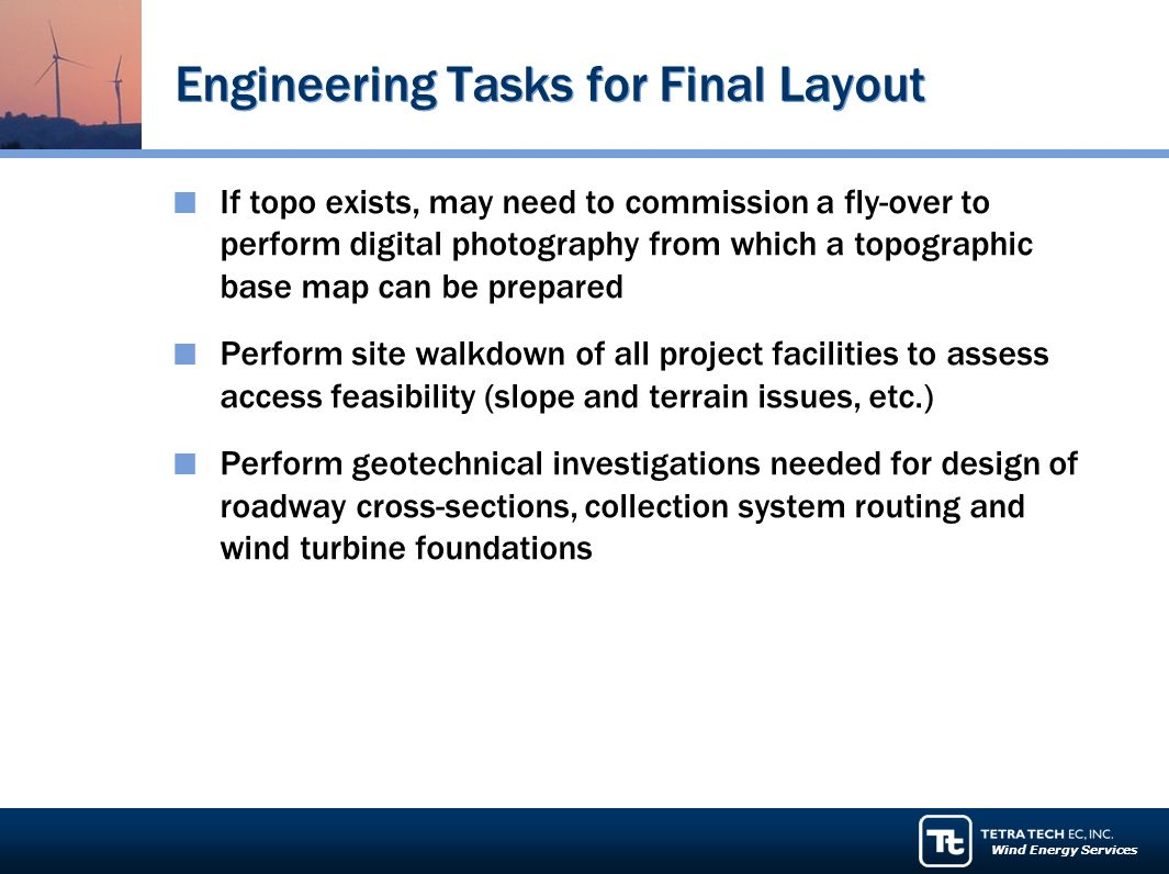 Wind Energy Services Engineering Tasks for Final Layout If topo exists, may need to commission a fly-over to perform digital photography from which a topographic base map can be prepared Perform site walkdown of all project facilities to assess access feasibility (slope and terrain issues, etc.) Perform geotechnical investigations needed for design of roadway cross-sections, collection system routing and wind turbine foundations