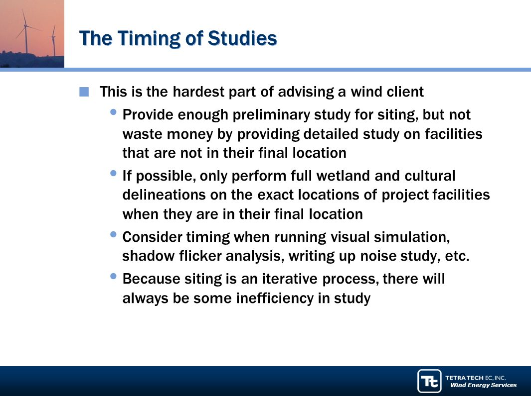 Wind Energy Services The Timing of Studies This is the hardest part of advising a wind client Provide enough preliminary study for siting, but not waste money by providing detailed study on facilities that are not in their final location If possible, only perform full wetland and cultural delineations on the exact locations of project facilities when they are in their final location Consider timing when running visual simulation, shadow flicker analysis, writing up noise study, etc.