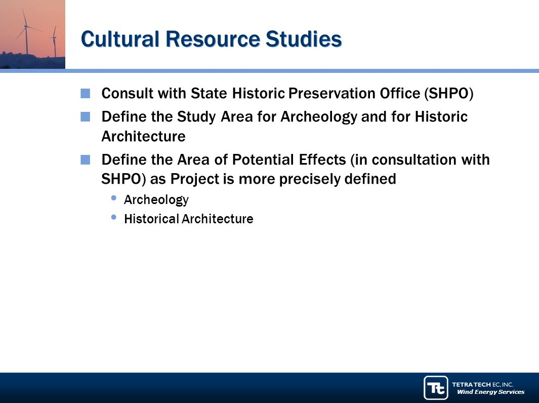 Wind Energy Services Cultural Resource Studies Consult with State Historic Preservation Office (SHPO) Define the Study Area for Archeology and for Historic Architecture Define the Area of Potential Effects (in consultation with SHPO) as Project is more precisely defined Archeology Historical Architecture