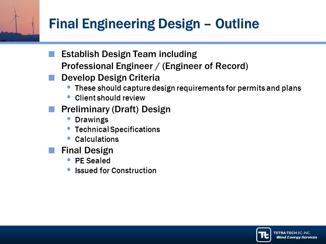 Wind Energy Services Final Engineering Design – Outline Establish Design Team including Professional Engineer / (Engineer of Record) Develop Design Criteria These should capture design requirements for permits and plans Client should review Preliminary (Draft) Design Drawings Technical Specifications Calculations Final Design PE Sealed Issued for Construction