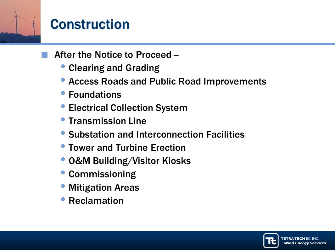 Wind Energy Services Construction After the Notice to Proceed -- Clearing and Grading Access Roads and Public Road Improvements Foundations Electrical Collection System Transmission Line Substation and Interconnection Facilities Tower and Turbine Erection O&M Building/Visitor Kiosks Commissioning Mitigation Areas Reclamation