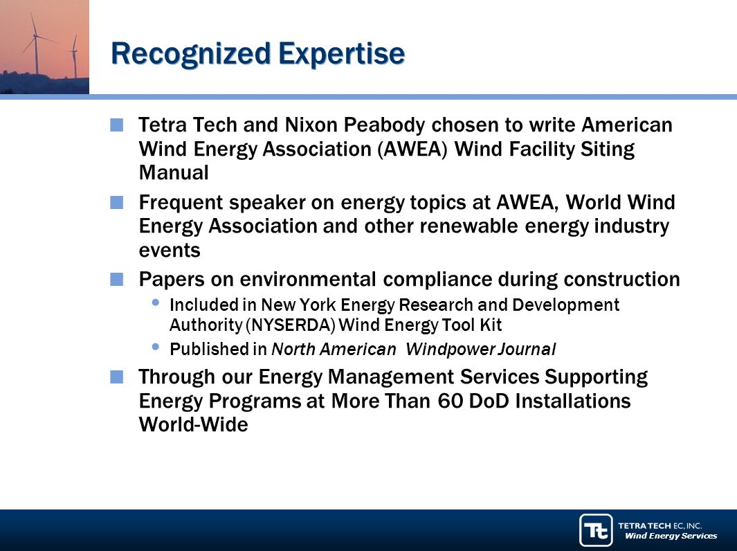 Wind Energy Services Recognized Expertise Tetra Tech and Nixon Peabody chosen to write American Wind Energy Association (AWEA) Wind Facility Siting Manual Frequent speaker on energy topics at AWEA, World Wind Energy Association and other renewable energy industry events Papers on environmental compliance during construction Included in New York Energy Research and Development Authority (NYSERDA) Wind Energy Tool Kit Published in North American Windpower Journal Through our Energy Management Services Supporting Energy Programs at More Than 60 DoD Installations World-Wide