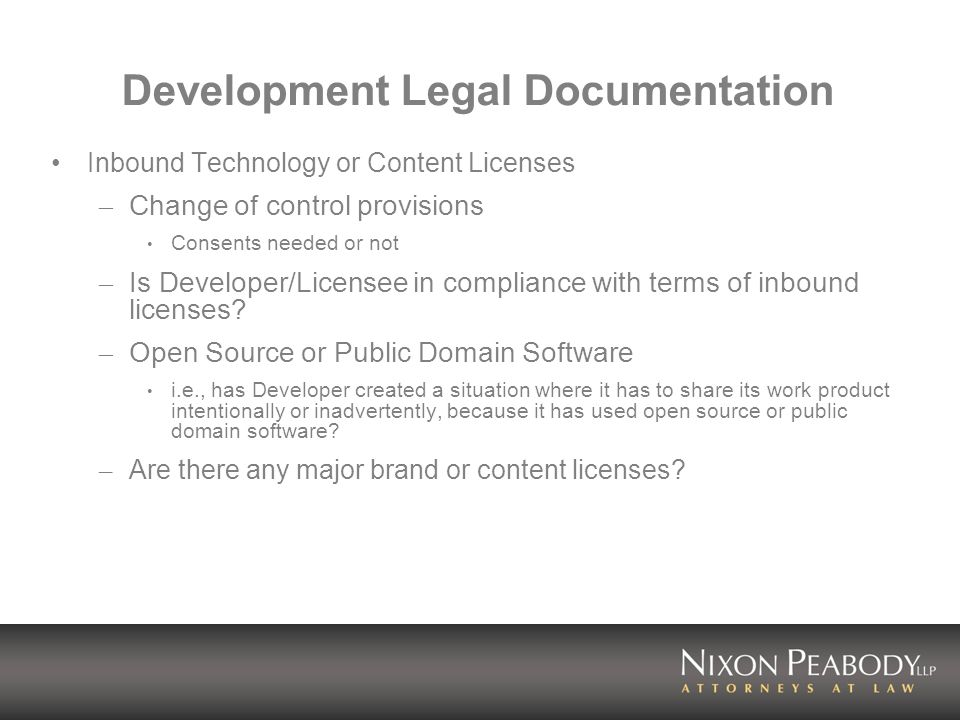 Development Legal Documentation Inbound Technology or Content Licenses – Change of control provisions Consents needed or not – Is Developer/Licensee in compliance with terms of inbound licenses.