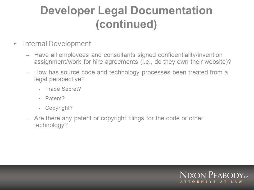 Developer Legal Documentation (continued) Internal Development – Have all employees and consultants signed confidentiality/invention assignment/work for hire agreements (i.e., do they own their website).