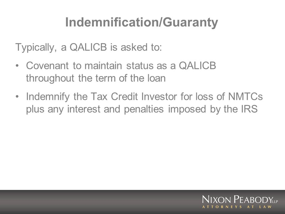 Indemnification/Guaranty Typically, a QALICB is asked to: Covenant to maintain status as a QALICB throughout the term of the loan Indemnify the Tax Credit Investor for loss of NMTCs plus any interest and penalties imposed by the IRS