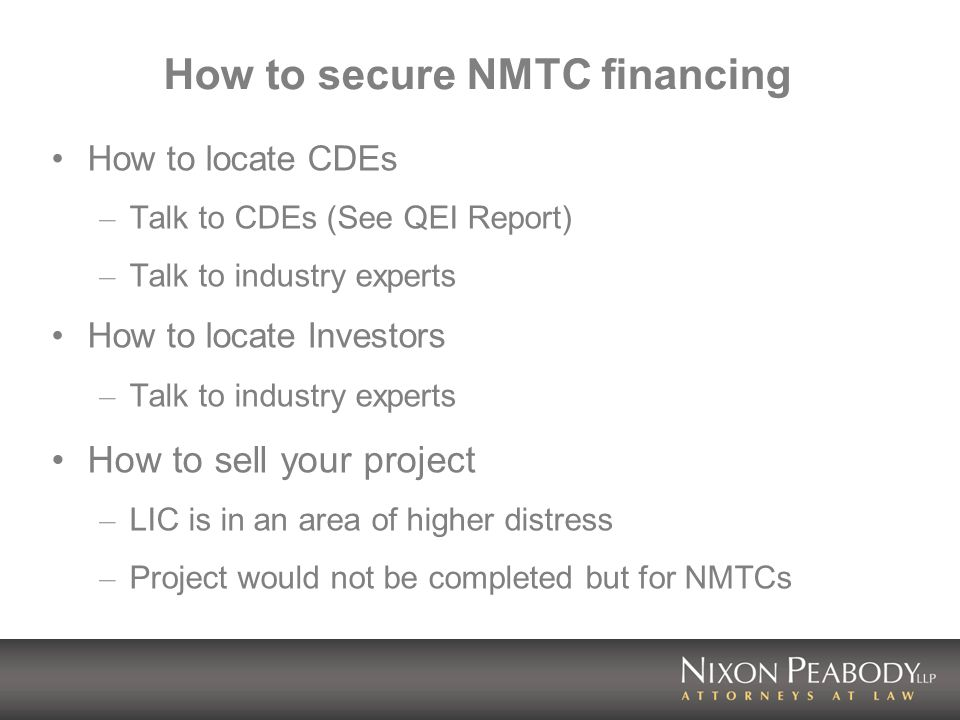 How to secure NMTC financing How to locate CDEs – Talk to CDEs (See QEI Report) – Talk to industry experts How to locate Investors – Talk to industry experts How to sell your project – LIC is in an area of higher distress – Project would not be completed but for NMTCs