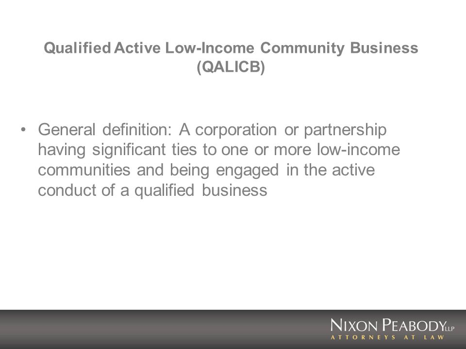 Qualified Active Low-Income Community Business (QALICB) General definition: A corporation or partnership having significant ties to one or more low-income communities and being engaged in the active conduct of a qualified business