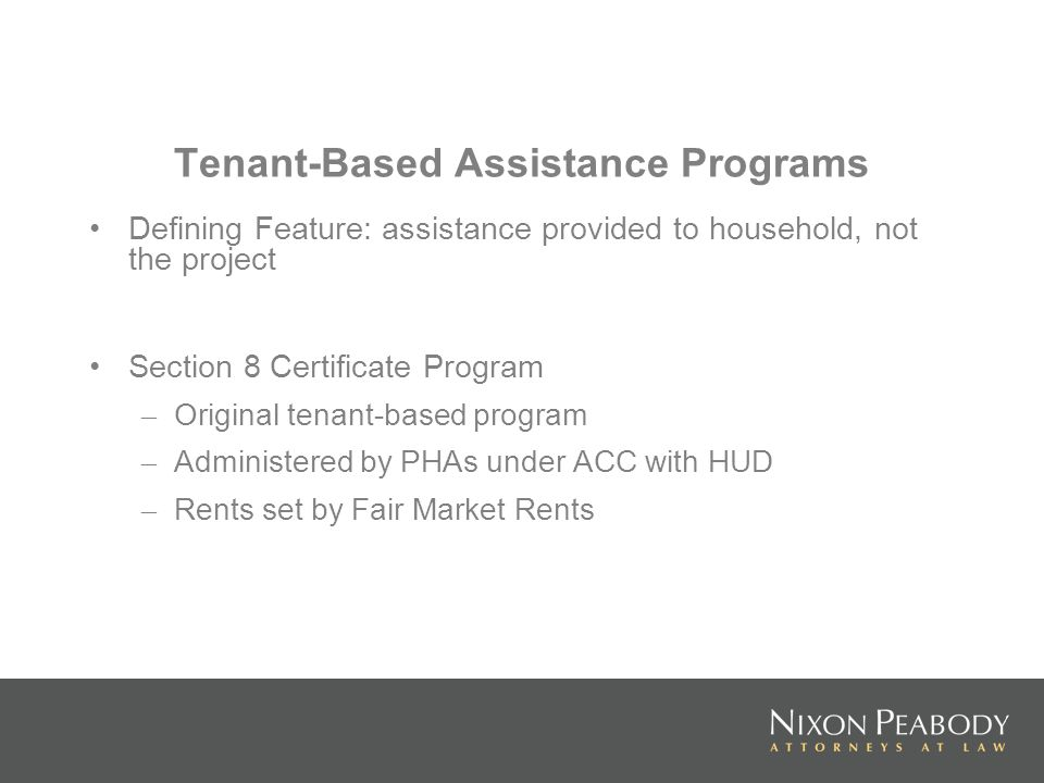 Tenant-Based Assistance Programs Defining Feature: assistance provided to household, not the project Section 8 Certificate Program – Original tenant-based program – Administered by PHAs under ACC with HUD – Rents set by Fair Market Rents